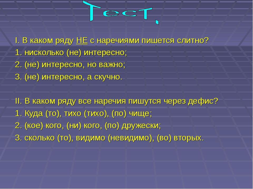 I. В каком ряду НЕ с наречиями пишется слитно? 1. нисколько (не) интересно;...