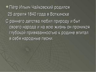 Пётр Ильич Чайковский родился 25 апреля 1840 года в Воткинске C раннего детст