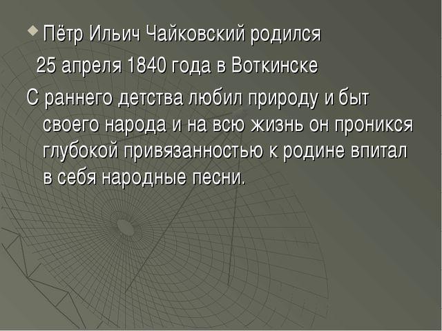 Пётр Ильич Чайковский родился 25 апреля 1840 года в Воткинске C раннего детст...