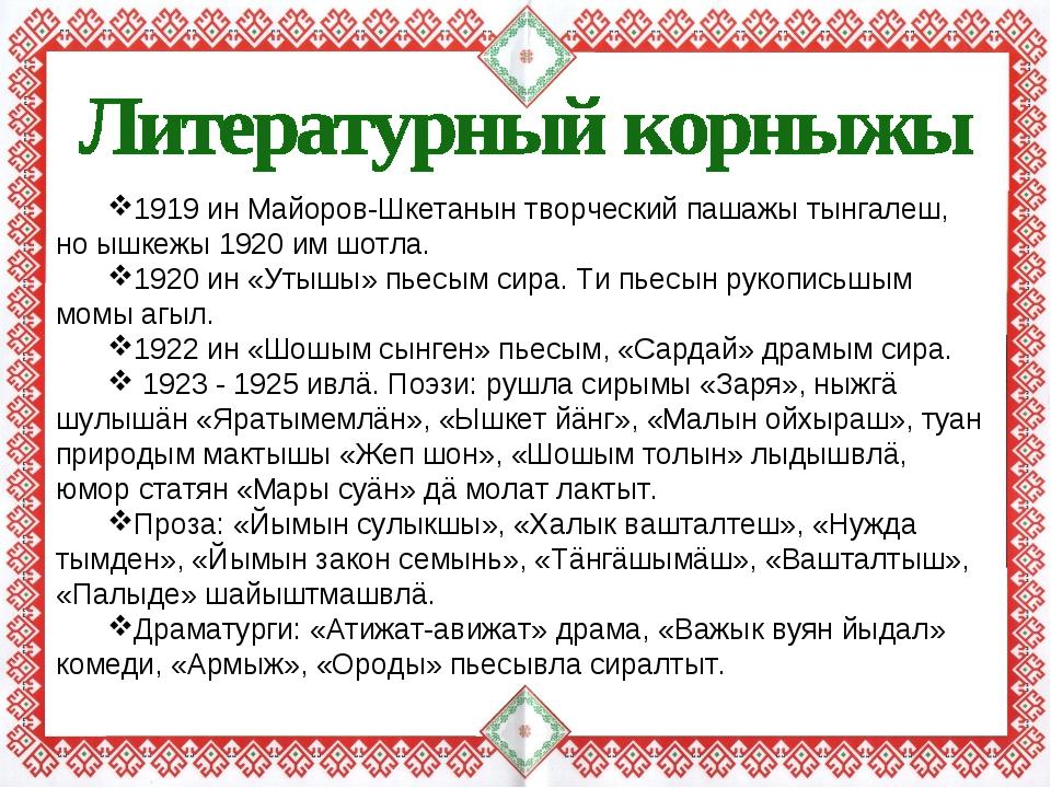 1919 ин Майоров-Шкетанын творческий пашажы тынгалеш, но ышкежы 1920 им шотла....