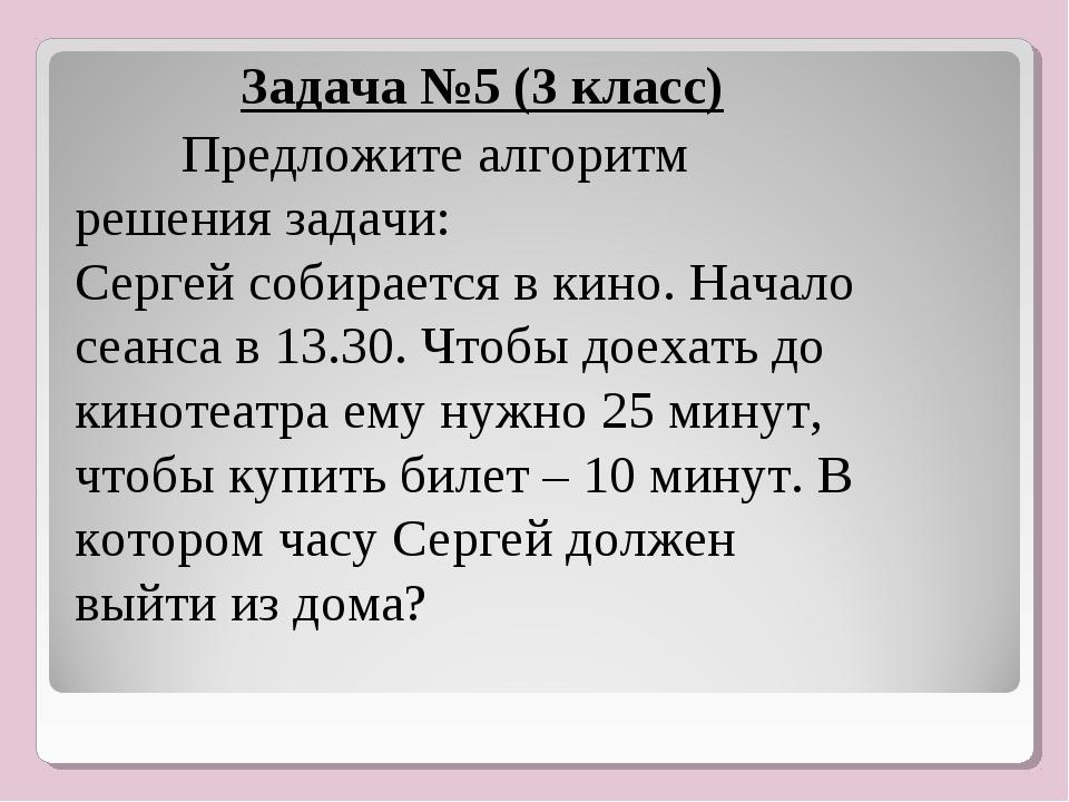 , Задача №5 (3 класс) Предложите алгоритм решения задачи: Сергей собирается...
