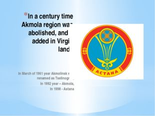 In a century time Akmola region was abolished, and it added in Virgin lands I