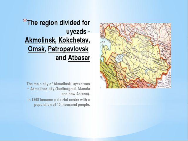 The region divided for uyezds- Akmolinsk,Kokchetav,Omsk,Petropavlovskand...