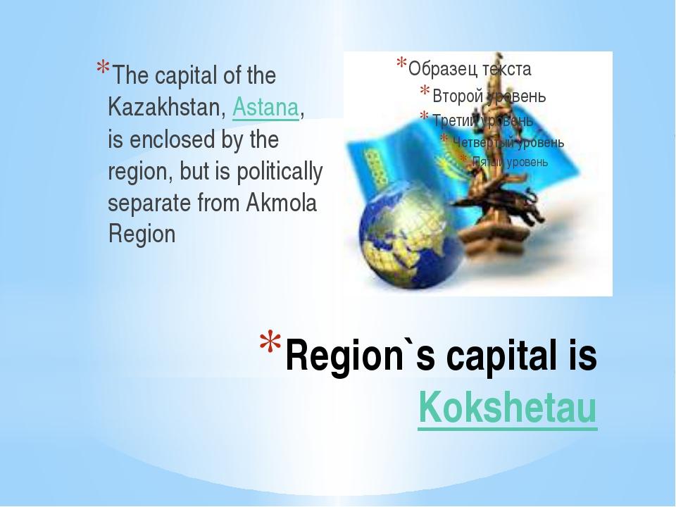 Region`s capital is Kokshetau The capital of the Kazakhstan, Astana, is enclo...