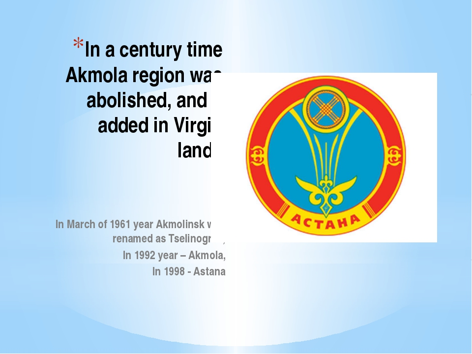 In a century time Akmola region was abolished, and it added in Virgin lands I...