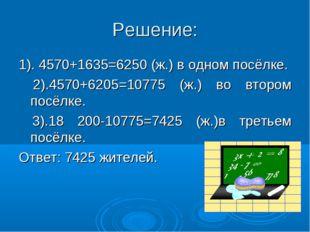 Решение: 1). 4570+1635=6250 (ж.) в одном посёлке. 2).4570+6205=10775 (ж.) во