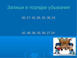 Запиши в порядке убывания 30, 27, 42, 36, 33, 39, 24 42, 39, 36, 33, 30, 27 24