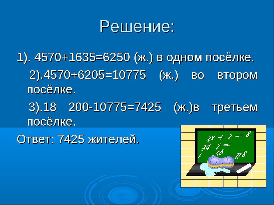 Решение: 1). 4570+1635=6250 (ж.) в одном посёлке. 2).4570+6205=10775 (ж.) во...
