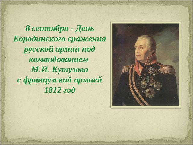 8 сентября - День Бородинского сражения русской армии под командованием М.И....