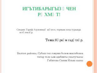ИГЪТИБАРЫГЫЗ ӨЧЕН РӘХМӘТ! Секция: Гариф Ахуновның шәхесе, тормыш юлы турында