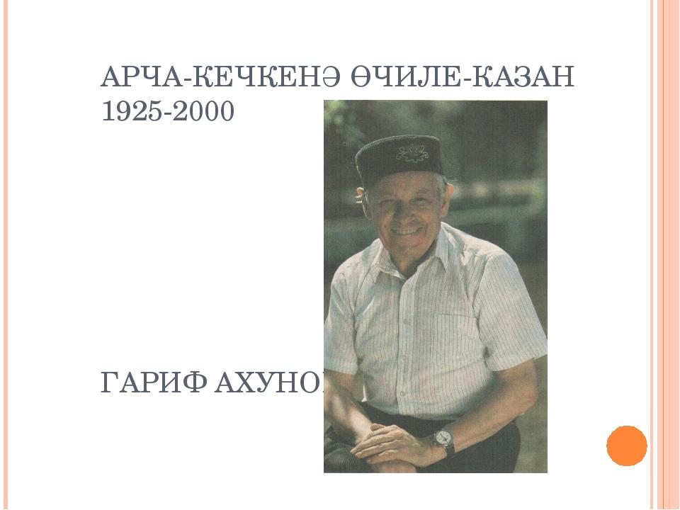 АРЧА-КЕЧКЕНӘ ӨЧИЛЕ-КАЗАН 1925-2000 ГАРИФ АХУНОВ