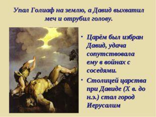 Упал Голиаф на землю, а Давид выхватил меч и отрубил голову. Царём был избран