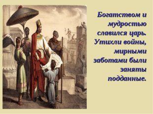Богатством и мудростью славился царь. Утихли войны, мирными заботами были зан