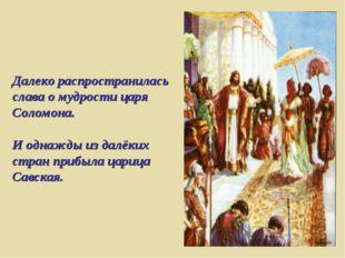 Далеко распространилась слава о мудрости царя Соломона. И однажды из далёких