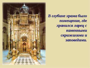 В глубине храма было помещение, где хранился ларец с каменными скрижалями и з