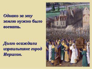 Однако за эту землю нужно было воевать. Долго осаждали израильтяне город Иери