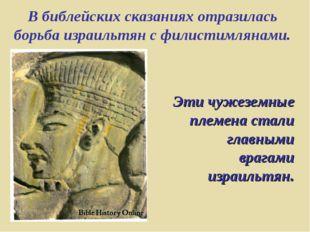 В библейских сказаниях отразилась борьба израильтян с филистимлянами. Эти чуж