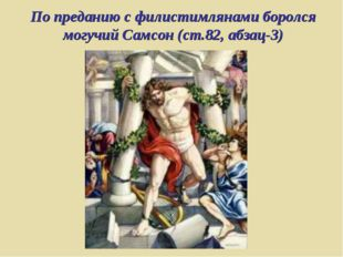 По преданию с филистимлянами боролся могучий Самсон (ст.82, абзац-3)