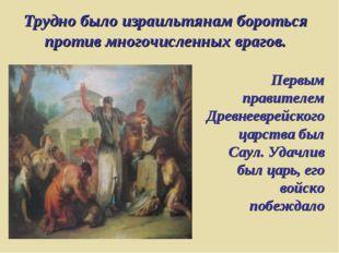 Трудно было израильтянам бороться против многочисленных врагов. Первым правит