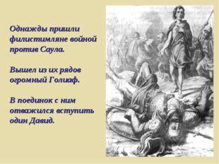 Однажды пришли филистимляне войной против Саула. Вышел из их рядов огромный Г