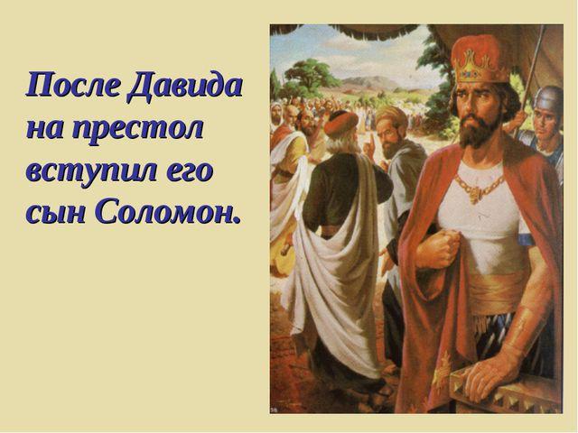 После Давида на престол вступил его сын Соломон.