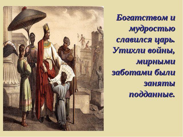 Богатством и мудростью славился царь. Утихли войны, мирными заботами были зан...