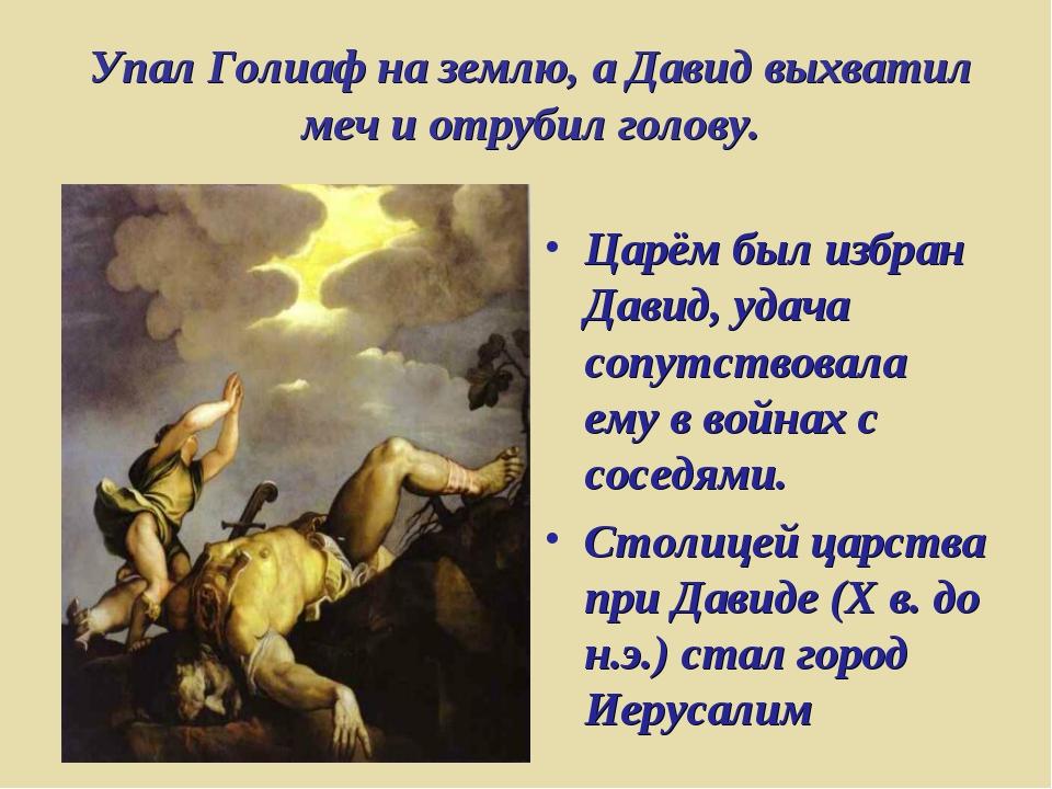 Упал Голиаф на землю, а Давид выхватил меч и отрубил голову. Царём был избран...