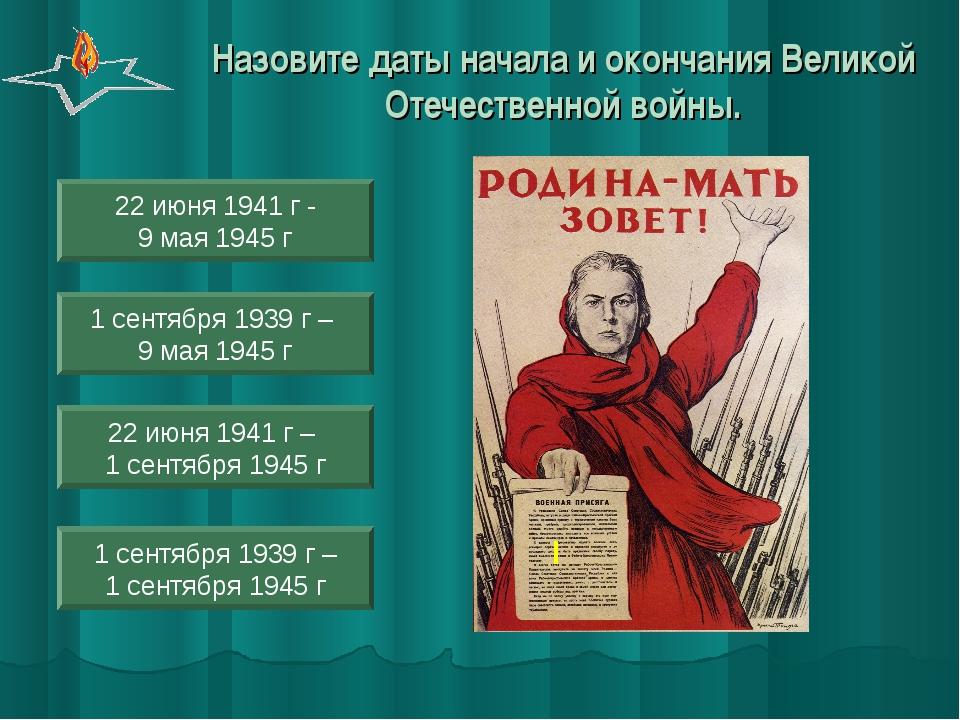 1 сентября 1939 г – 9 мая 1945 г 1 сентября 1939 г – 1 сентября 1945 г 22 июн...