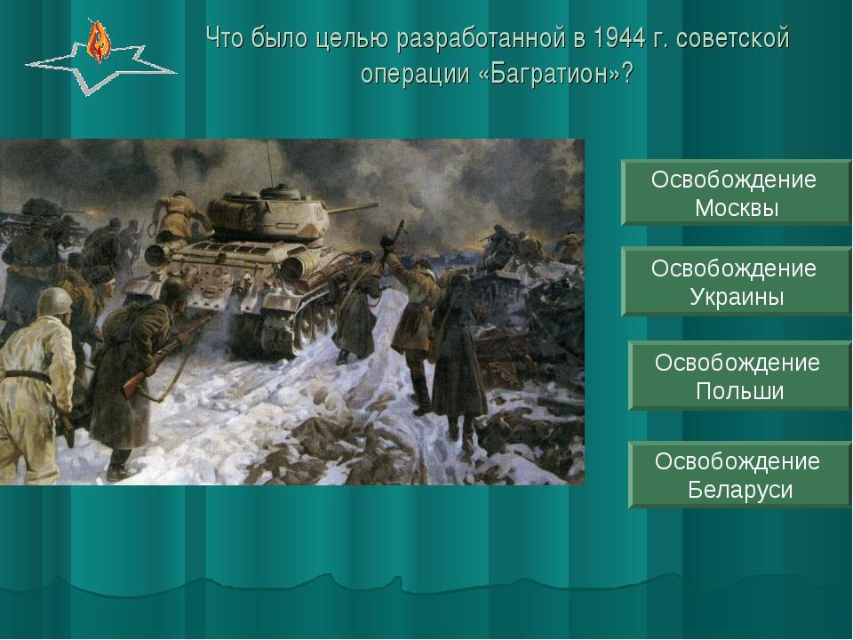 Что было целью разработанной в 1944 г. советской операции «Багратион»? Освобо...