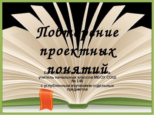 Повторение проектных понятий Бобровская Светлана Васильевна учитель начальных...