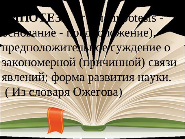 ГИПОТЕЗА (греч. hypotesis - основание - предположение), предположительное суж...