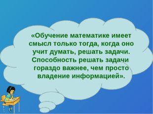 «Обучение математике имеет смысл только тогда, когда оно учит думать, решать