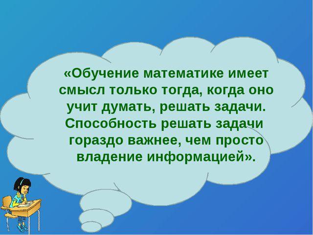 «Обучение математике имеет смысл только тогда, когда оно учит думать, решать...