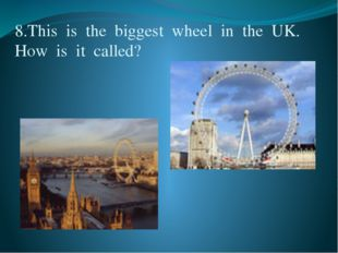 8.This  is  the  biggest  wheel  in  the  UK.  How  is  it  called?