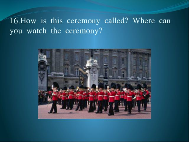 16.How  is  this  ceremony  called?  Where  can  you  watch  the  ceremony?