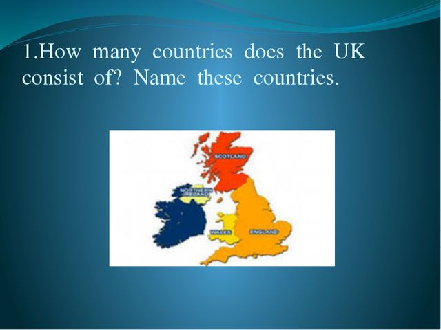 1.How  many  countries  does  the  UK  consist  of?  Name  these  countries.