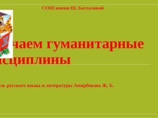 Изучаем гуманитарные дисциплины Учитель русского языка и литературы Амирбеков