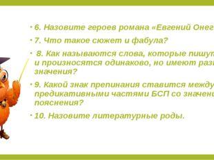 6. Назовите героев романа «Евгений Онегин» 7. Что такое сюжет и фабула? 8. Ка