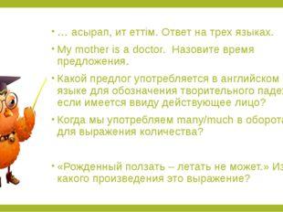 … асырап, ит еттім. Ответ на трех языках. My mother is a doctor. Назовите вре