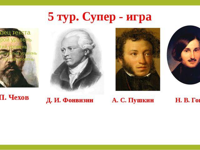 5 тур. Супер - игра А. П. Чехов Д. И. Фонвизин А. С. Пушкин Н. В. Гоголь