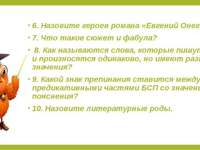 6. Назовите героев романа «Евгений Онегин» 7. Что такое сюжет и фабула? 8. Ка...