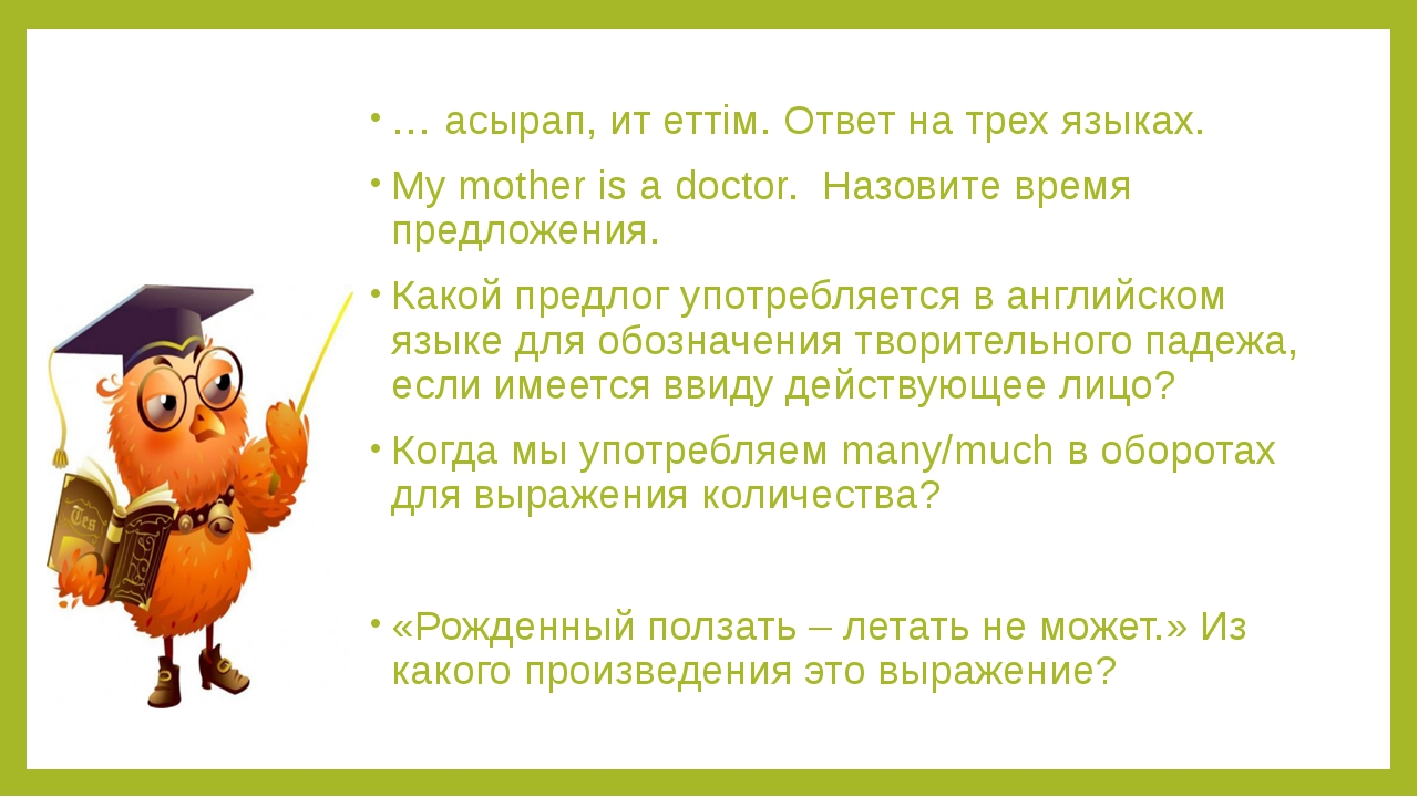 … асырап, ит еттім. Ответ на трех языках. My mother is a doctor. Назовите вре...