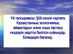 Үй тапсырмасы: §56 кескін картаға Қазақстанның экологиялық аймақтарын және о