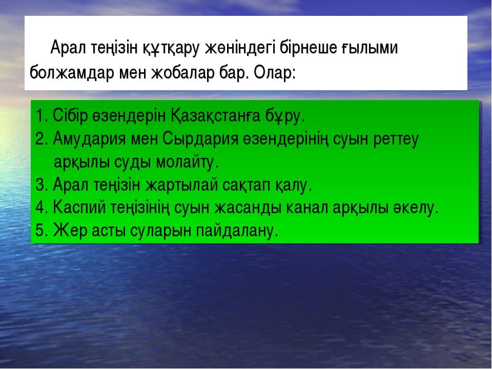 Арал теңізін құтқару жөніндегі бірнеше ғылыми болжамдар мен жобалар бар. Ола...