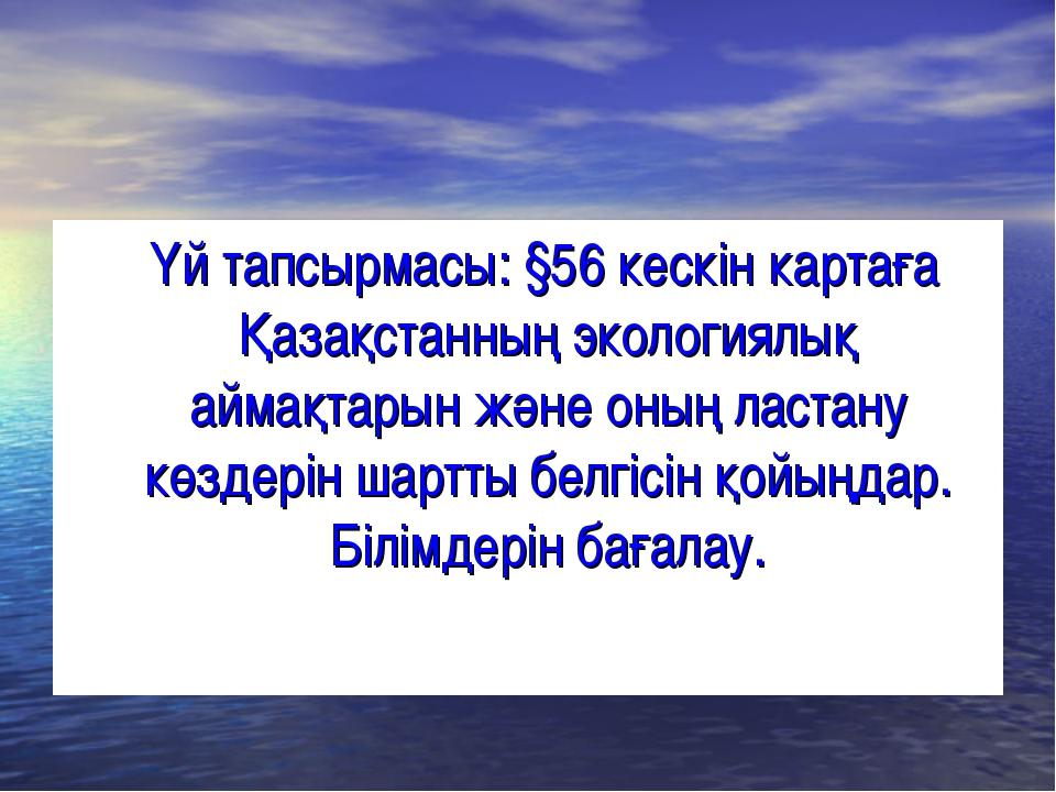 Үй тапсырмасы: §56 кескін картаға Қазақстанның экологиялық аймақтарын және о...