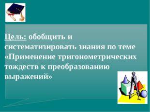 Цель: обобщить и систематизировать знания по теме «Применение тригонометричес