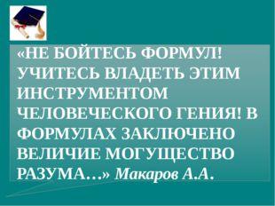«НЕ БОЙТЕСЬ ФОРМУЛ! УЧИТЕСЬ ВЛАДЕТЬ ЭТИМ ИНСТРУМЕНТОМ ЧЕЛОВЕЧЕСКОГО ГЕНИЯ! В