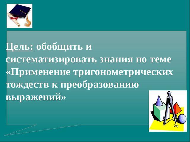 Цель: обобщить и систематизировать знания по теме «Применение тригонометричес...