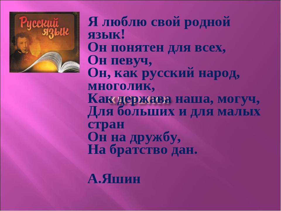 Я люблю свой родной язык! Он понятен для всех, Он певуч, Он, как русский нар...