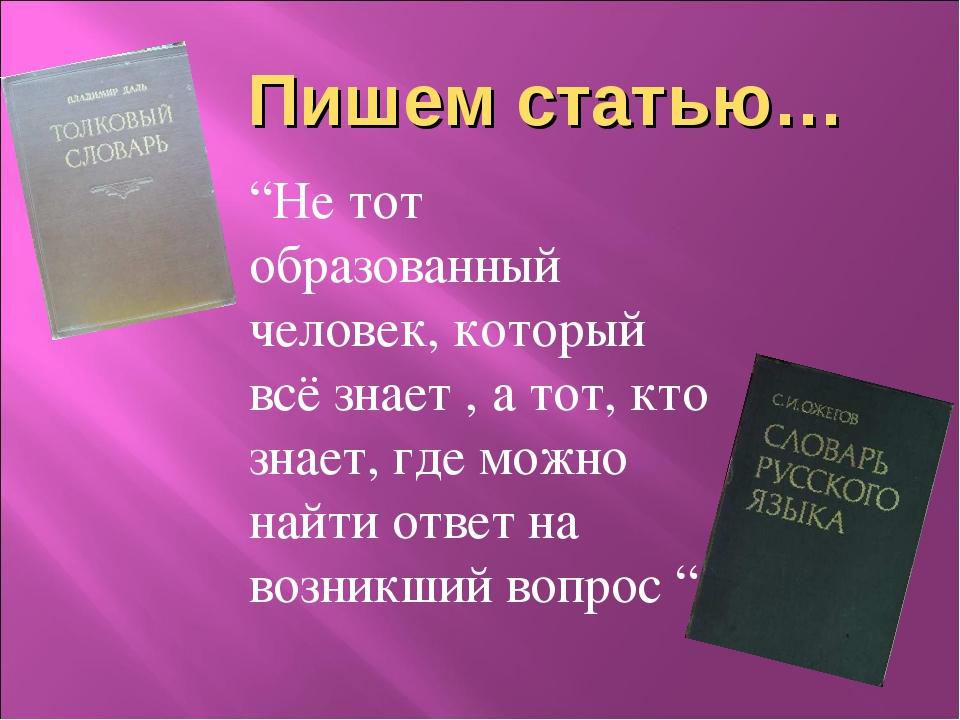 """Пишем статью… """"Не тот образованный человек, который всё знает , а тот, кто з..."""